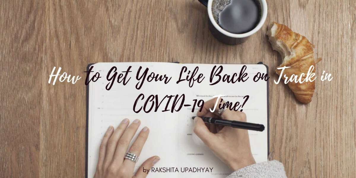 How to Get Your Life Back on Track in The COVID-19 Time?